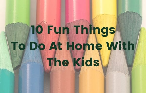 10 Fun Things To Do At Home With The Kids