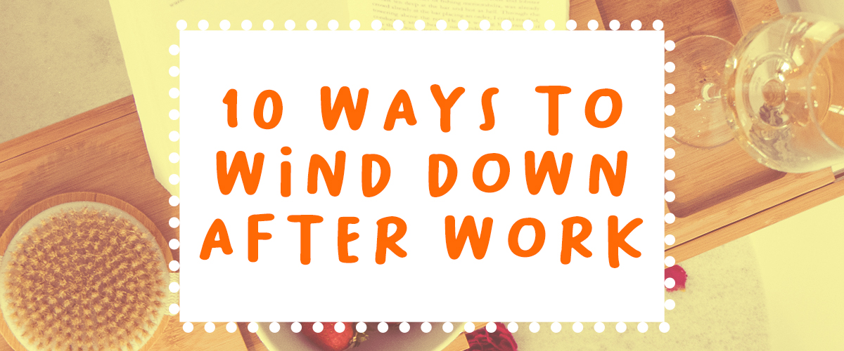 10 Ways to Wind Down After Work